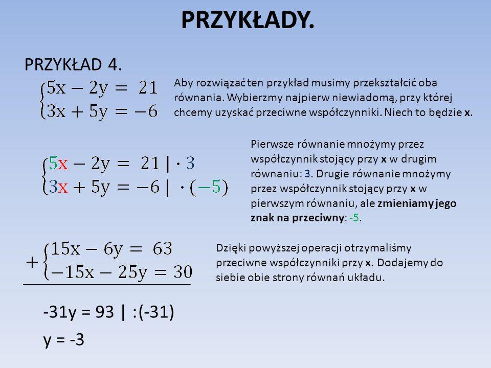 PRZYKŁADY. PRZYKŁAD 4. -31y = 93 | : (-31) y = -3 Aby rozwiązać ten przykład musimy przekształcić oba równania. Wybierzmy najpierw niewiadomą, przy kt