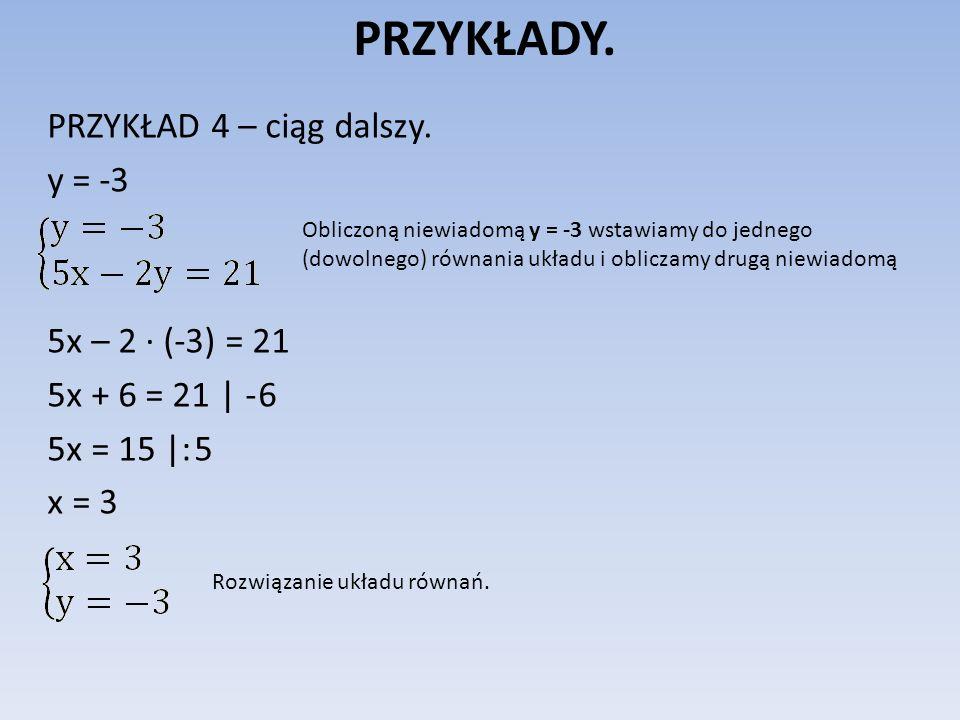 PRZYKŁADY. PRZYKŁAD 4 – ciąg dalszy. y = -3 5x – 2 (-3) = 21 5x + 6 = 21 | - 6 5x = 15 |: 5 x = 3 Obliczoną niewiadomą y = -3 wstawiamy do jednego (do
