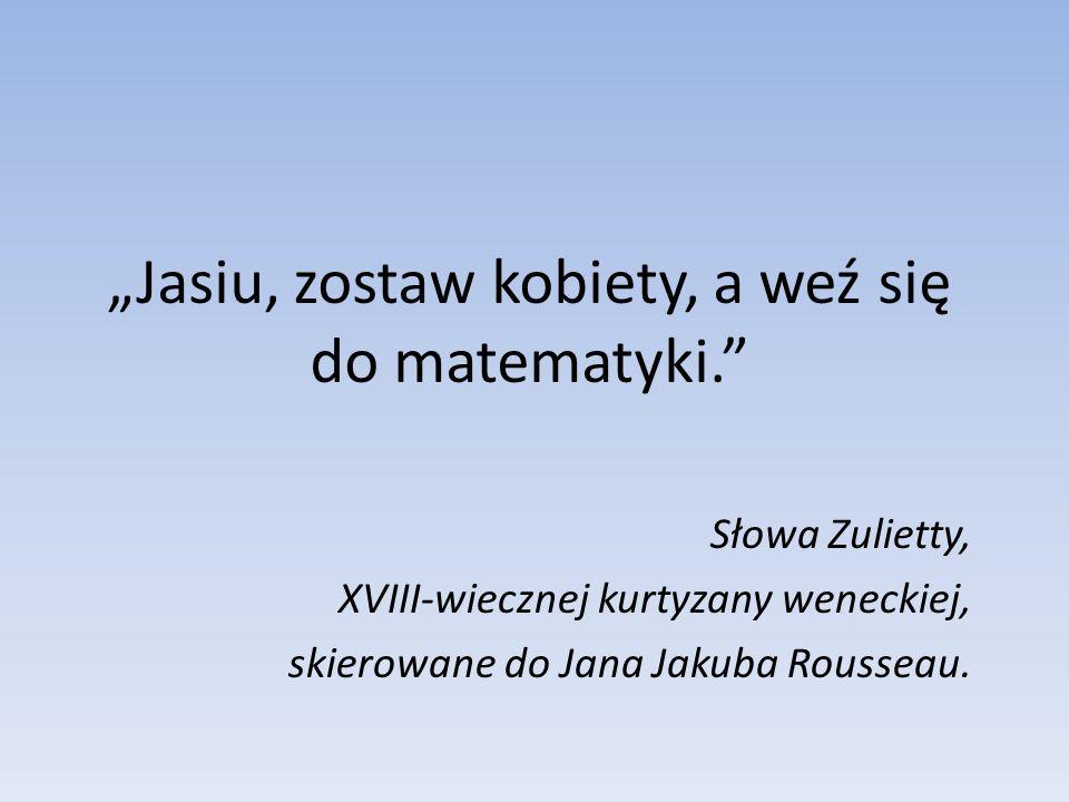 Jasiu, zostaw kobiety, a weź się do matematyki. Słowa Zulietty, XVIII-wiecznej kurtyzany weneckiej, skierowane do Jana Jakuba Rousseau.