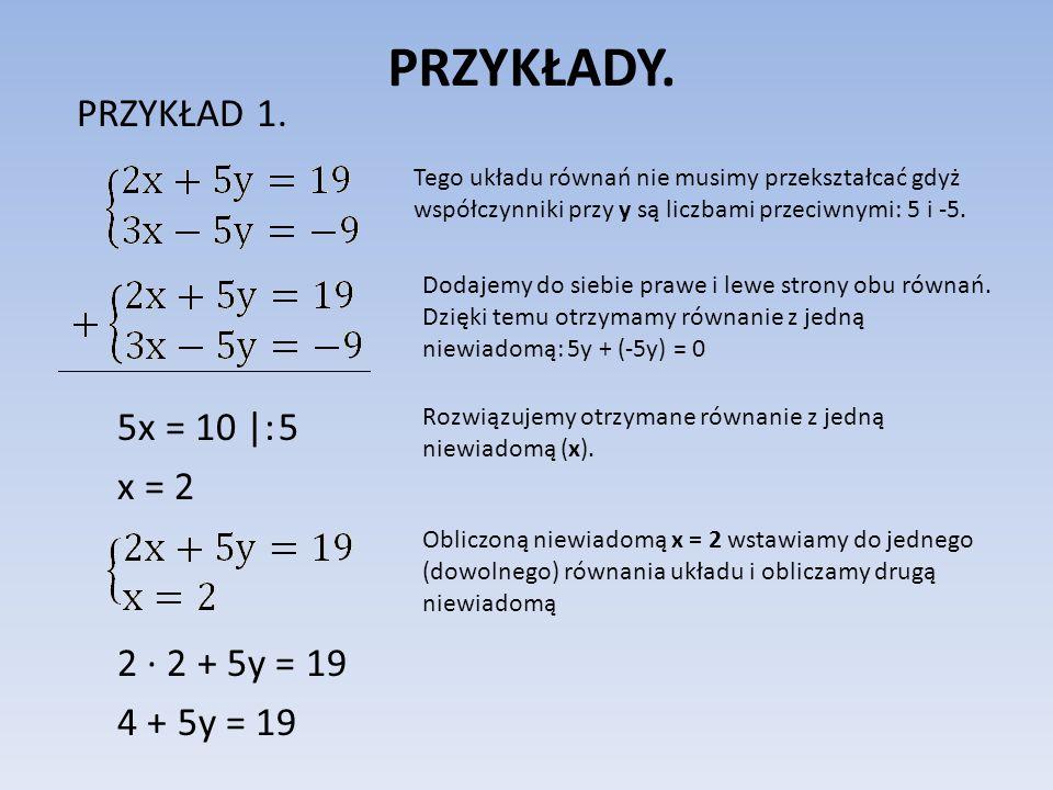 PRZYKŁADY. PRZYKŁAD 1. 5x = 10 |: 5 x = 2 2 2 + 5y = 19 4 + 5y = 19 Tego układu równań nie musimy przekształcać gdyż współczynniki przy y są liczbami
