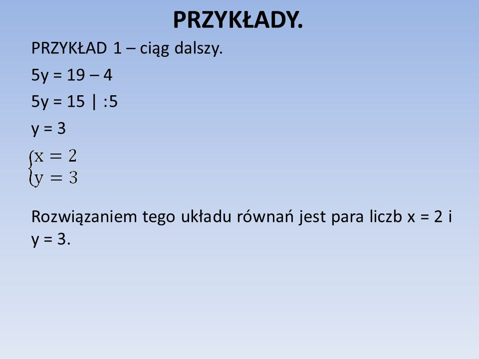 PRZYKŁADY. PRZYKŁAD 1 – ciąg dalszy. 5y = 19 – 4 5y = 15 | : 5 y = 3 Rozwiązaniem tego układu równań jest para liczb x = 2 i y = 3.