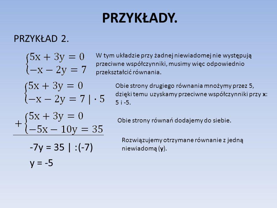 PRZYKŁADY. PRZYKŁAD 2. -7y = 35 | : (-7) y = -5 W tym układzie przy żadnej niewiadomej nie występują przeciwne współczynniki, musimy więc odpowiednio
