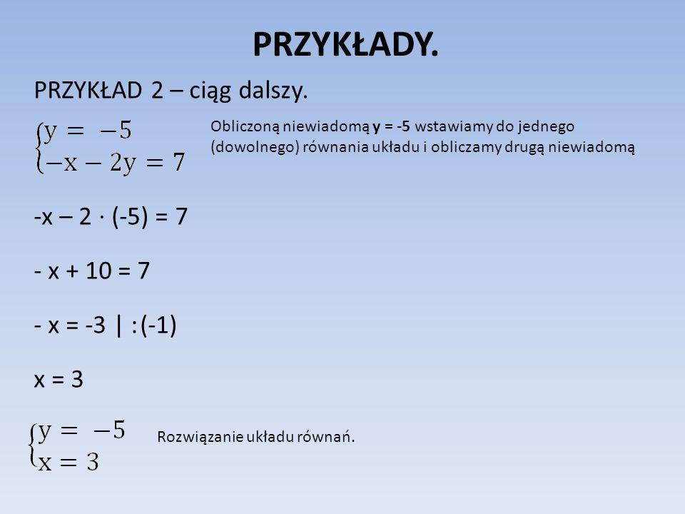 PRZYKŁADY. PRZYKŁAD 2 – ciąg dalszy. -x – 2 (-5) = 7 - x + 10 = 7 - x = -3 | : (-1) x = 3 Obliczoną niewiadomą y = -5 wstawiamy do jednego (dowolnego)