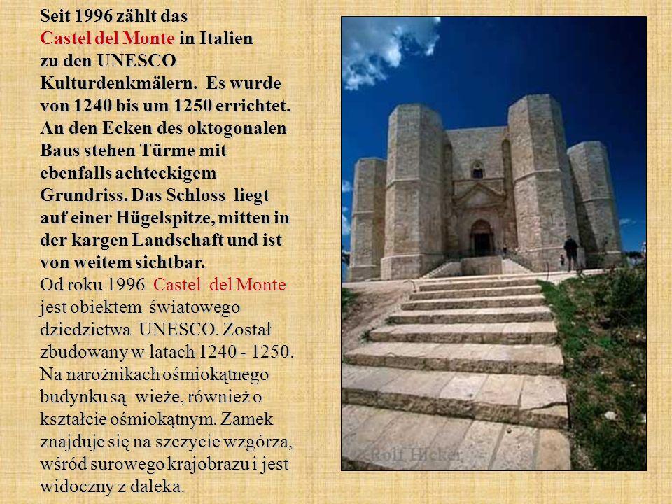 Seit 1996 zählt das Castel del Monte in Italien zu den UNESCO Kulturdenkmälern. Es wurde von 1240 bis um 1250 errichtet. An den Ecken des oktogonalen