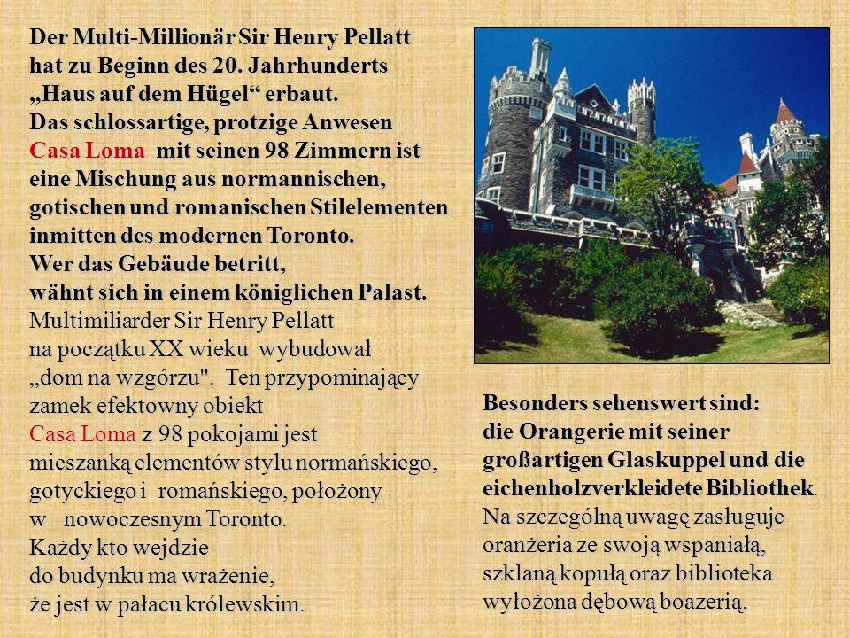 Der Multi-Millionär Sir Henry Pellatt hat zu Beginn des 20. Jahrhunderts Haus auf dem Hügel erbaut. Das schlossartige, protzige Anwesen Casa Loma mit