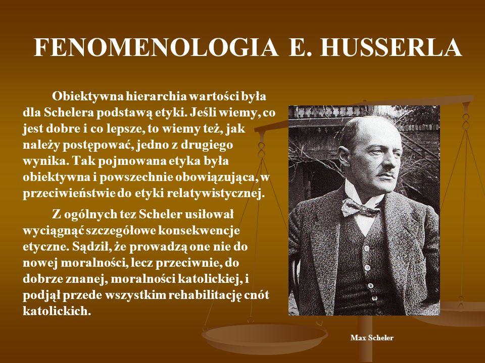 FENOMENOLOGIA E. HUSSERLA Obiektywna hierarchia wartości była dla Schelera podstawą etyki. Jeśli wiemy, co jest dobre i co lepsze, to wiemy też, jak n