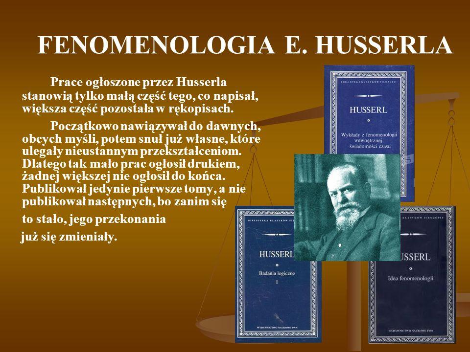 FENOMENOLOGIA E. HUSSERLA Prace ogłoszone przez Husserla stanowią tylko małą część tego, co napisał, większa część pozostała w rękopisach. Początkowo