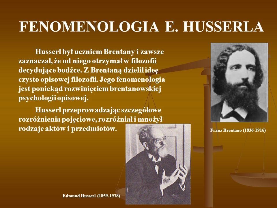 FENOMENOLOGIA E. HUSSERLA Husserl był uczniem Brentany i zawsze zaznaczał, że od niego otrzymał w filozofii decydujące bodźce. Z Brentaną dzielił ideę