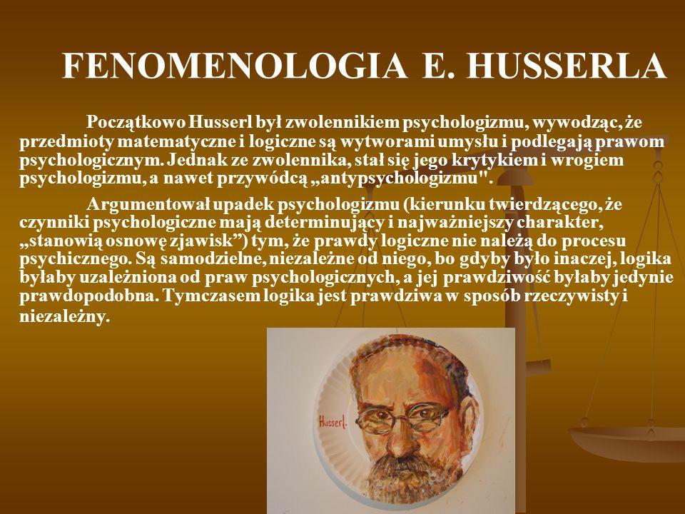 FENOMENOLOGIA E. HUSSERLA Początkowo Husserl był zwolennikiem psychologizmu, wywodząc, że przedmioty matematyczne i logiczne są wytworami umysłu i pod