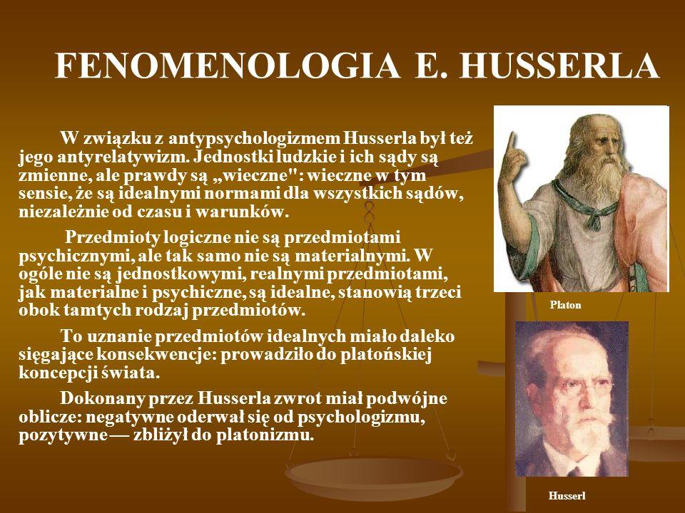FENOMENOLOGIA E. HUSSERLA W związku z antypsychologizmem Husserla był też jego antyrelatywizm. Jednostki ludzkie i ich sądy są zmienne, ale prawdy są