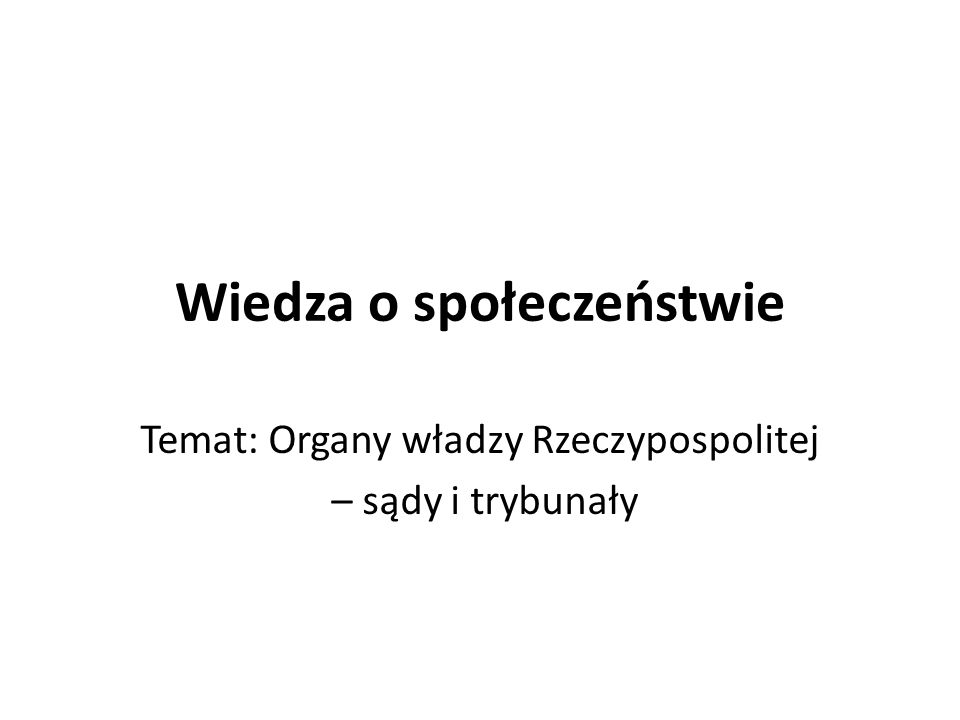 Wiedza o społeczeństwie Temat: Organy władzy Rzeczypospolitej – sądy i trybunały