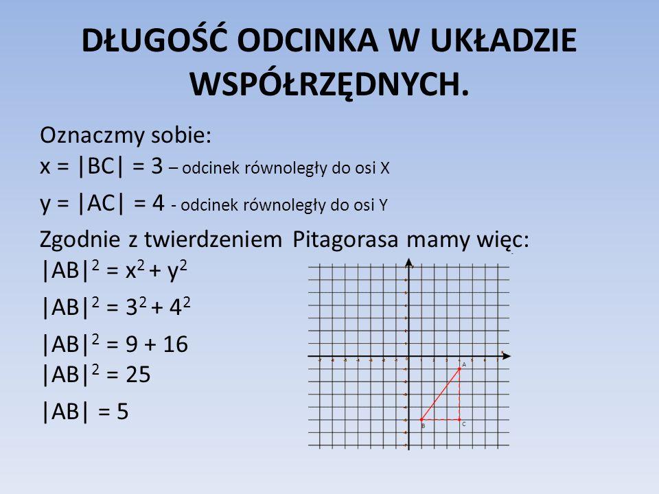DŁUGOŚĆ ODCINKA W UKŁADZIE WSPÓŁRZĘDNYCH. Oznaczmy sobie: x = |BC| = 3 – odcinek równoległy do osi X y = |AC| = 4 - odcinek równoległy do osi Y Zgodni