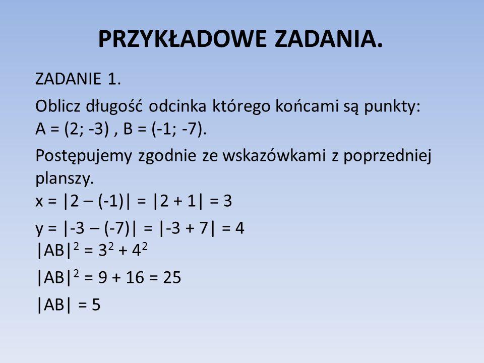 PRZYKŁADOWE ZADANIA. ZADANIE 1. Oblicz długość odcinka którego końcami są punkty: A = (2; -3), B = (-1; -7). Postępujemy zgodnie ze wskazówkami z popr
