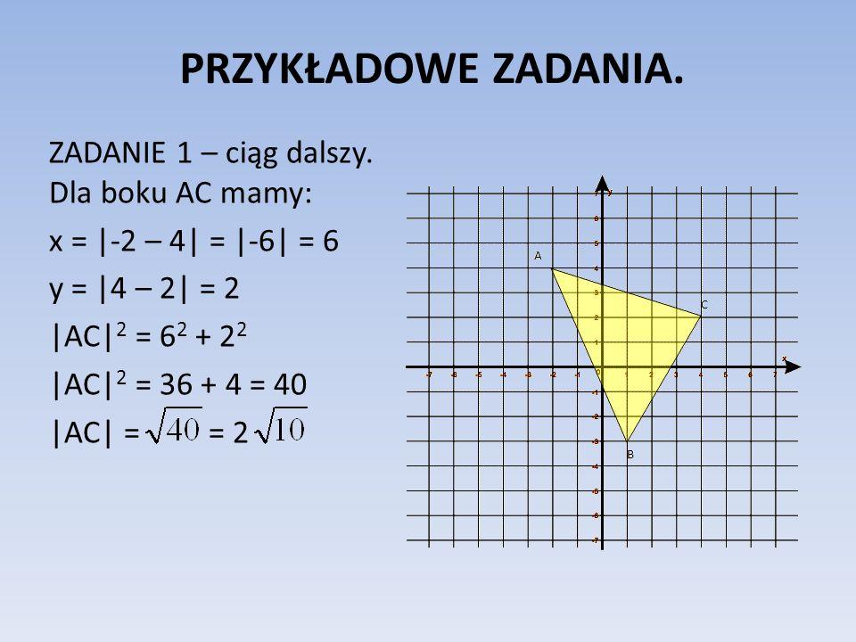 PRZYKŁADOWE ZADANIA. ZADANIE 1 – ciąg dalszy. Dla boku AC mamy: x = |-2 – 4| = |-6| = 6 y = |4 – 2| = 2 |AC| 2 = 6 2 + 2 2 |AC| 2 = 36 + 4 = 40 |AC| =