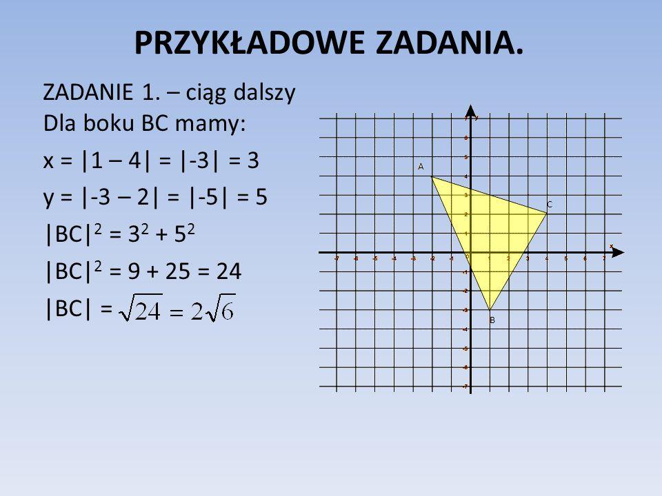 PRZYKŁADOWE ZADANIA. ZADANIE 1. – ciąg dalszy Dla boku BC mamy: x = |1 – 4| = |-3| = 3 y = |-3 – 2| = |-5| = 5 |BC| 2 = 3 2 + 5 2 |BC| 2 = 9 + 25 = 24