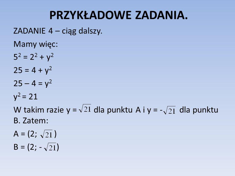 PRZYKŁADOWE ZADANIA. ZADANIE 4 – ciąg dalszy. Mamy więc: 5 2 = 2 2 + y 2 25 = 4 + y 2 25 – 4 = y 2 y 2 = 21 W takim razie y = dla punktu A i y = - dla