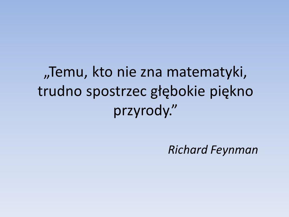 Temu, kto nie zna matematyki, trudno spostrzec głębokie piękno przyrody. Richard Feynman