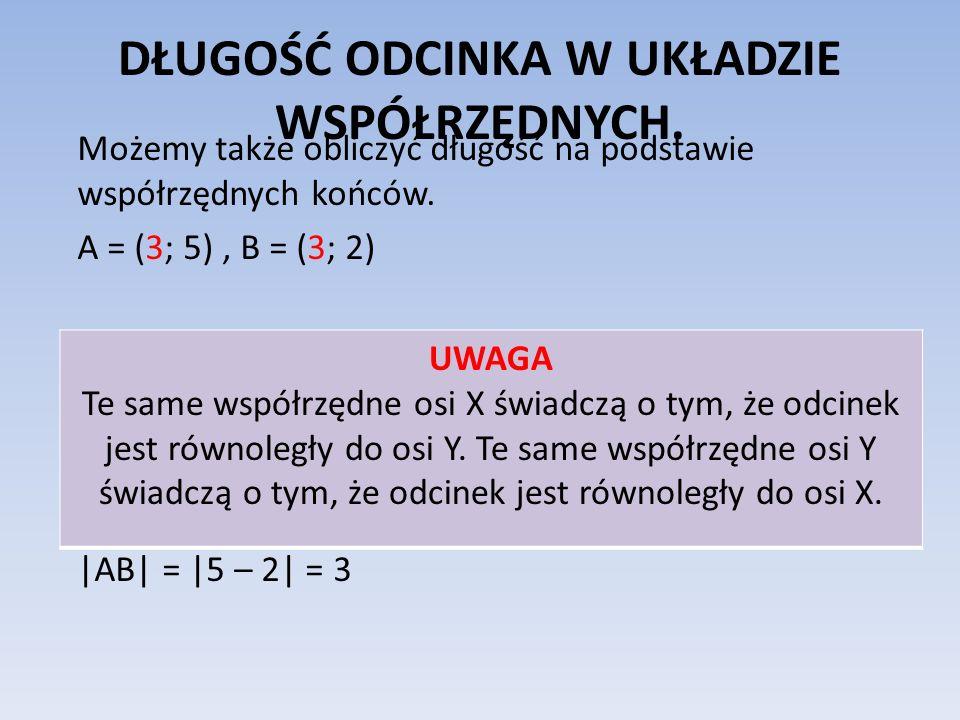 DŁUGOŚĆ ODCINKA W UKŁADZIE WSPÓŁRZĘDNYCH. Możemy także obliczyć długość na podstawie współrzędnych końców. A = (3; 5), B = (3; 2) |AB| = |5 – 2| = 3 U