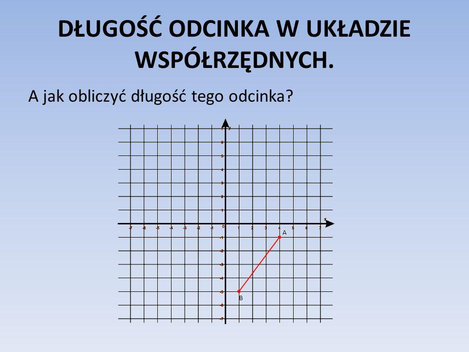 DŁUGOŚĆ ODCINKA W UKŁADZIE WSPÓŁRZĘDNYCH.Wystarczy umiejętnie skorzystać z twierdzenia Pitagorasa.