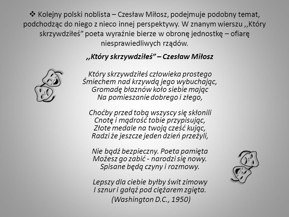 Kolejny polski noblista – Czesław Miłosz, podejmuje podobny temat, podchodząc do niego z nieco innej perspektywy. W znanym wierszu,,Który skrzywdziłeś