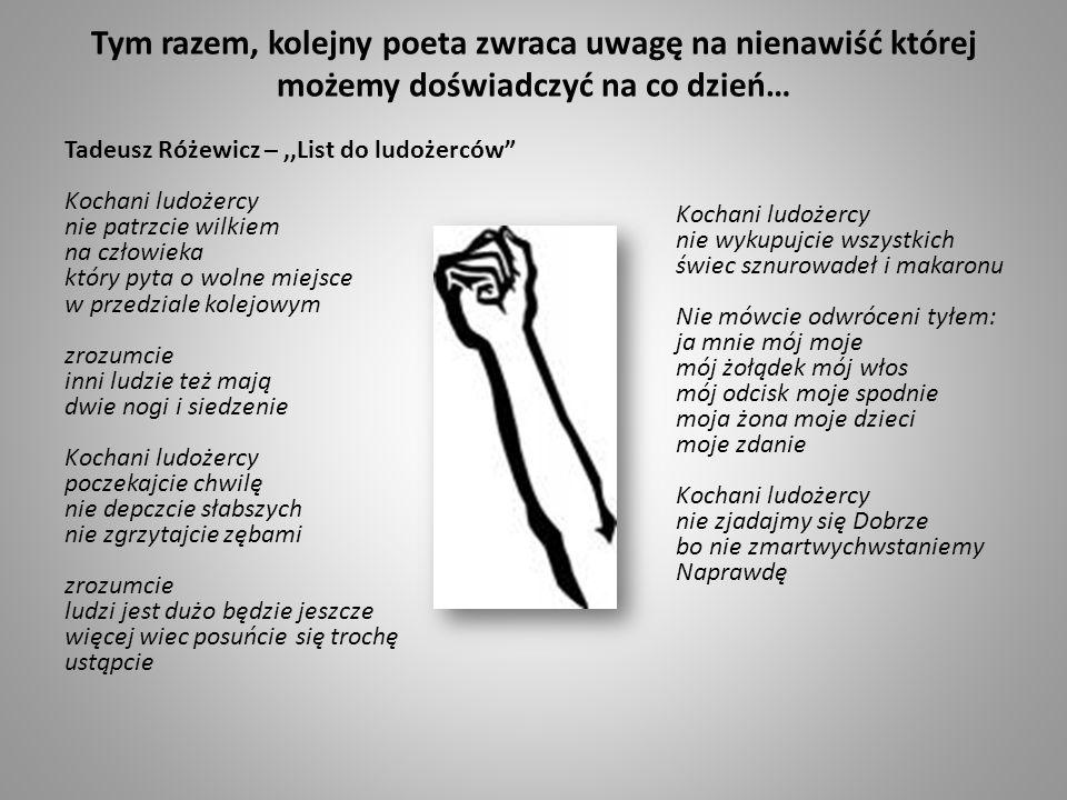 Tym razem, kolejny poeta zwraca uwagę na nienawiść której możemy doświadczyć na co dzień… Tadeusz Różewicz –,,List do ludożerców Kochani ludożercy nie