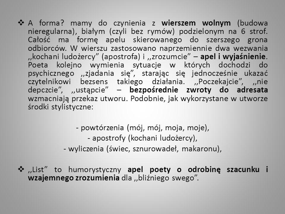 A forma? mamy do czynienia z wierszem wolnym (budowa nieregularna), białym (czyli bez rymów) podzielonym na 6 strof. Całość ma formę apelu skierowaneg