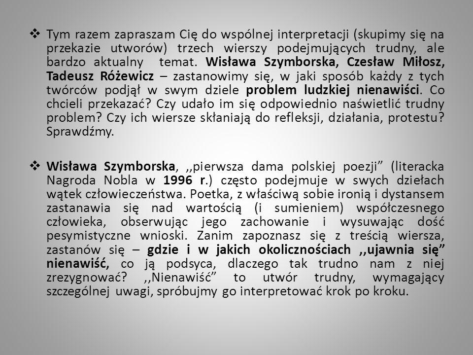 Tym razem, kolejny poeta zwraca uwagę na nienawiść której możemy doświadczyć na co dzień… Tadeusz Różewicz –,,List do ludożerców Kochani ludożercy nie patrzcie wilkiem na człowieka który pyta o wolne miejsce w przedziale kolejowym zrozumcie inni ludzie też mają dwie nogi i siedzenie Kochani ludożercy poczekajcie chwilę nie depczcie słabszych nie zgrzytajcie zębami zrozumcie ludzi jest dużo będzie jeszcze więcej wiec posuńcie się trochę ustąpcie Kochani ludożercy nie wykupujcie wszystkich świec sznurowadeł i makaronu Nie mówcie odwróceni tyłem: ja mnie mój moje mój żołądek mój włos mój odcisk moje spodnie moja żona moje dzieci moje zdanie Kochani ludożercy nie zjadajmy się Dobrze bo nie zmartwychwstaniemy Naprawdę