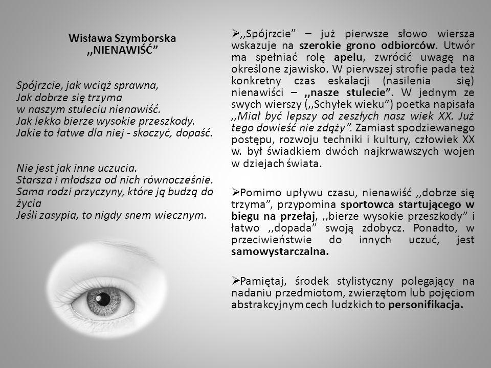 Wisława Szymborska,,NIENAWIŚĆ Spójrzcie, jak wciąż sprawna, Jak dobrze się trzyma w naszym stuleciu nienawiść. Jak lekko bierze wysokie przeszkody. Ja