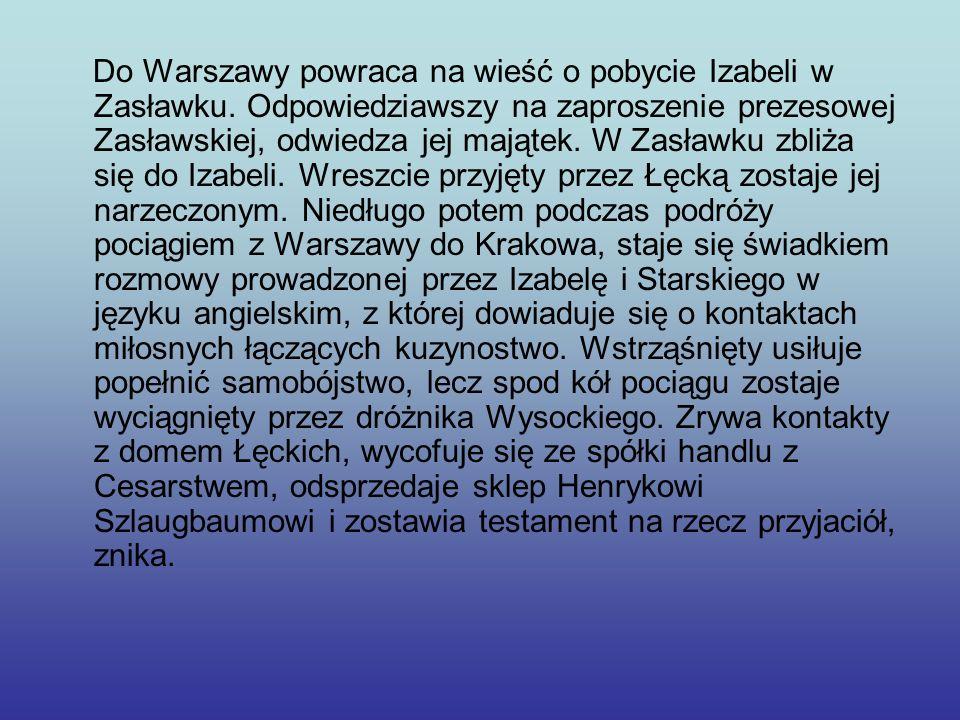 Do Warszawy powraca na wieść o pobycie Izabeli w Zasławku. Odpowiedziawszy na zaproszenie prezesowej Zasławskiej, odwiedza jej majątek. W Zasławku zbl