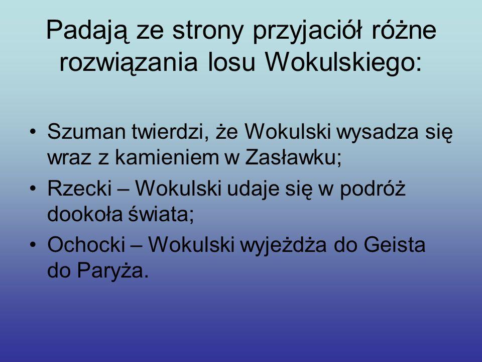 Padają ze strony przyjaciół różne rozwiązania losu Wokulskiego: Szuman twierdzi, że Wokulski wysadza się wraz z kamieniem w Zasławku; Rzecki – Wokulsk