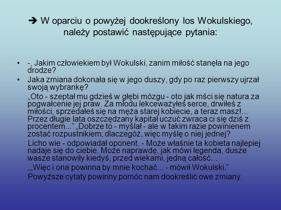 W oparciu o powyżej dookreślony los Wokulskiego, należy postawić następujące pytania: -, Jakim człowiekiem był Wokulski, zanim miłość stanęła na jego