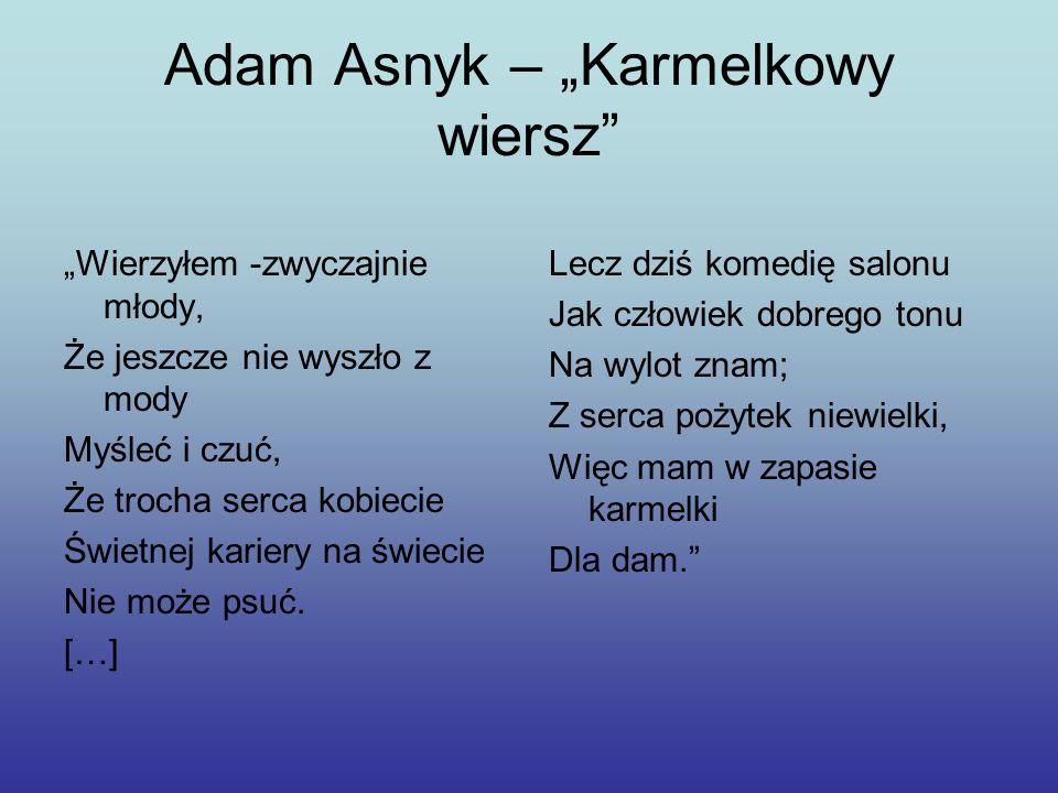 Adam Asnyk – Karmelkowy wiersz Wierzyłem -zwyczajnie młody, Że jeszcze nie wyszło z mody Myśleć i czuć, Że trocha serca kobiecie Świetnej kariery na ś