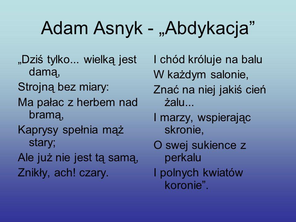 Adam Asnyk - Abdykacja Dziś tylko... wielką jest damą, Strojną bez miary: Ma pałac z herbem nad bramą, Kaprysy spełnia mąż stary; Ale już nie jest tą