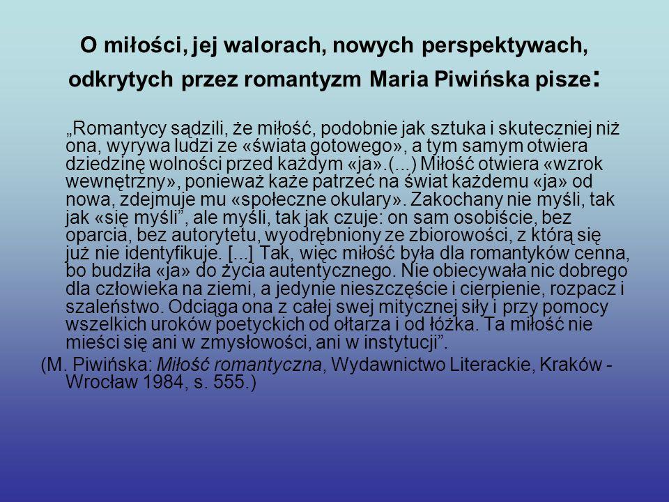 O miłości, jej walorach, nowych perspektywach, odkrytych przez romantyzm Maria Piwińska pisze : Romantycy sądzili, że miłość, podobnie jak sztuka i sk