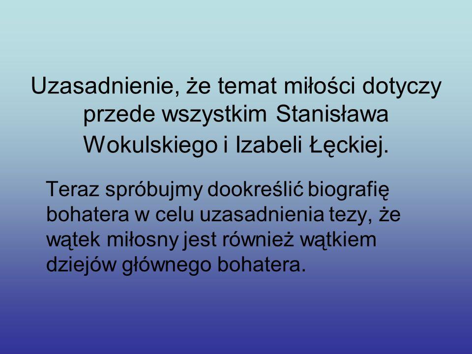 Uzasadnienie, że temat miłości dotyczy przede wszystkim Stanisława Wokulskiego i Izabeli Łęckiej. Teraz spróbujmy dookreślić biografię bohatera w celu