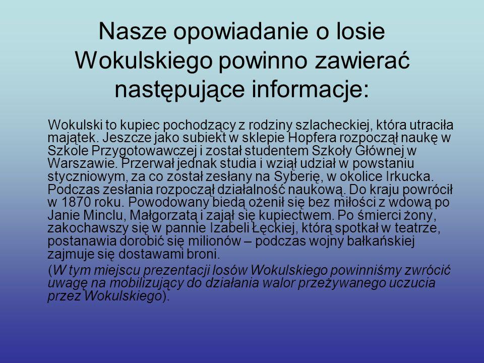 Nasze opowiadanie o losie Wokulskiego powinno zawierać następujące informacje: Wokulski to kupiec pochodzący z rodziny szlacheckiej, która utraciła ma
