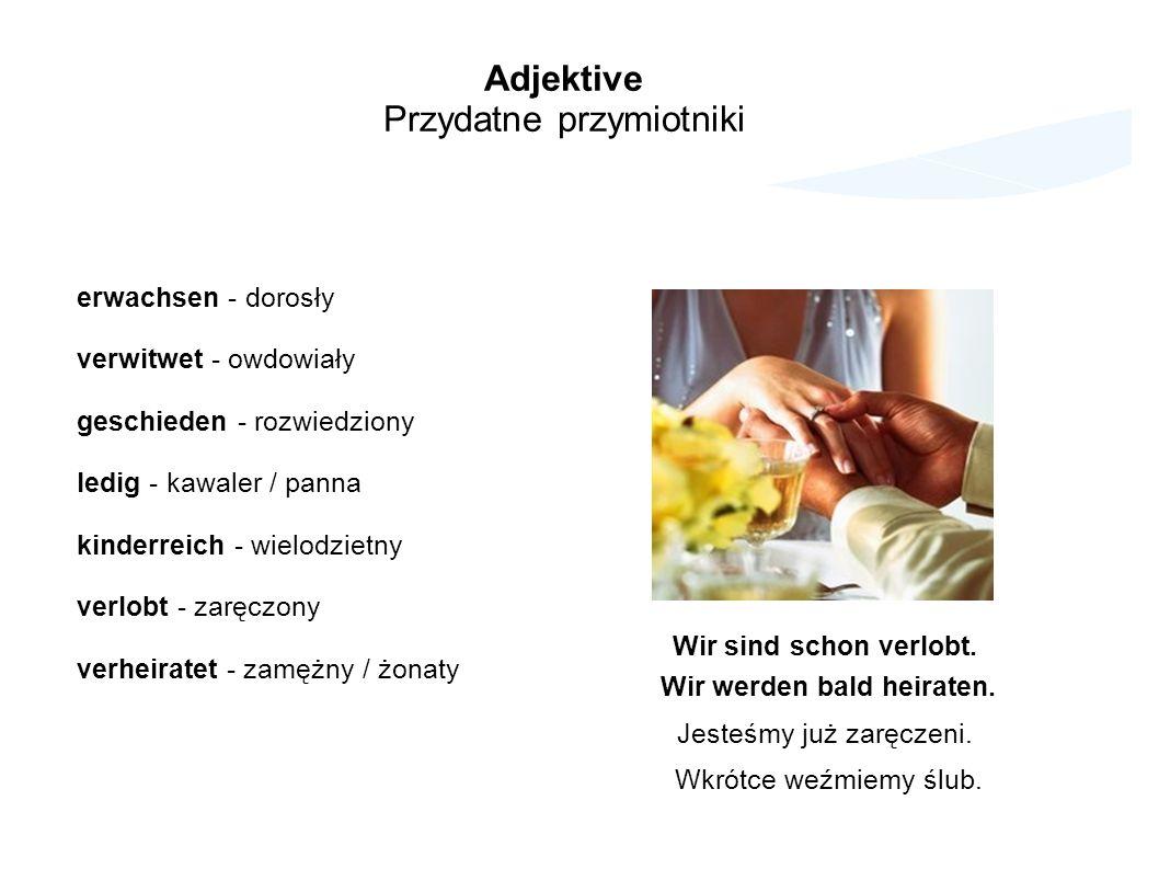 Adjektive Przydatne przymiotniki erwachsen - dorosły verwitwet - owdowiały geschieden - rozwiedziony ledig - kawaler / panna kinderreich - wielodzietn