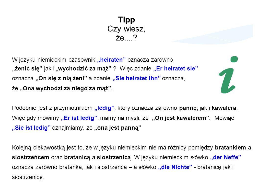 Tipp Czy wiesz, że....? W języku niemieckim czasownik heiraten oznacza zarówno żenić się jak i wychodzić za mąż ? Więc zdanie Er heiratet sie oznacza