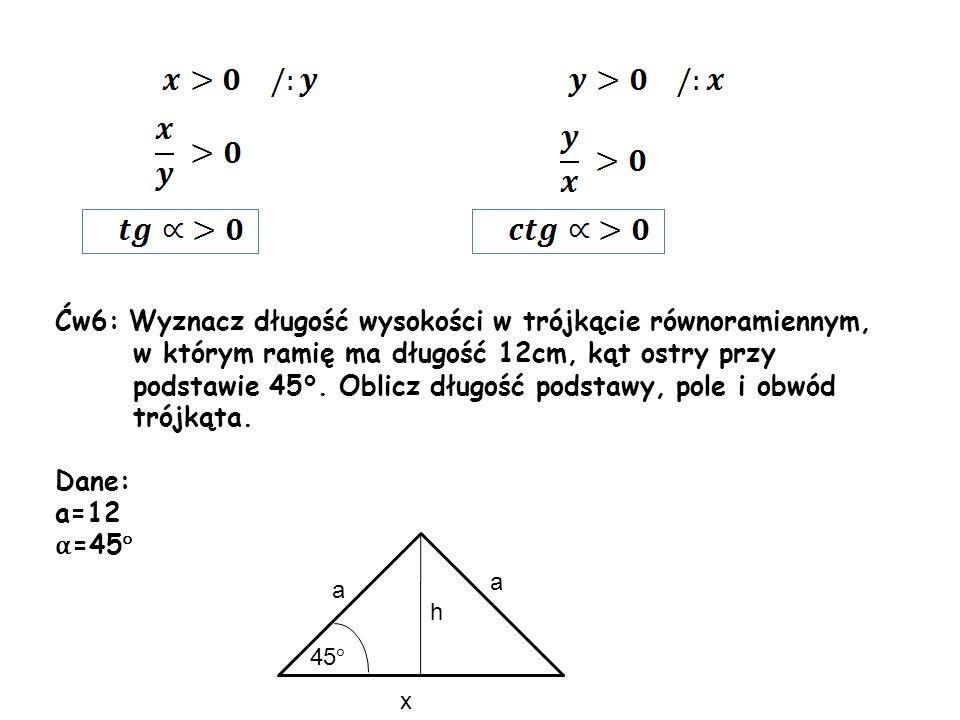 Ćw6: Wyznacz długość wysokości w trójkącie równoramiennym, w którym ramię ma długość 12cm, kąt ostry przy podstawie 45°. Oblicz długość podstawy, pole