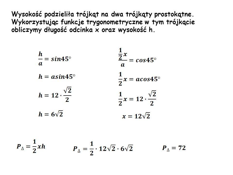 Wysokość podzieliła trójkąt na dwa trójkąty prostokątne. Wykorzystując funkcje trygonometryczne w tym trójkącie obliczymy długość odcinka x oraz wysok