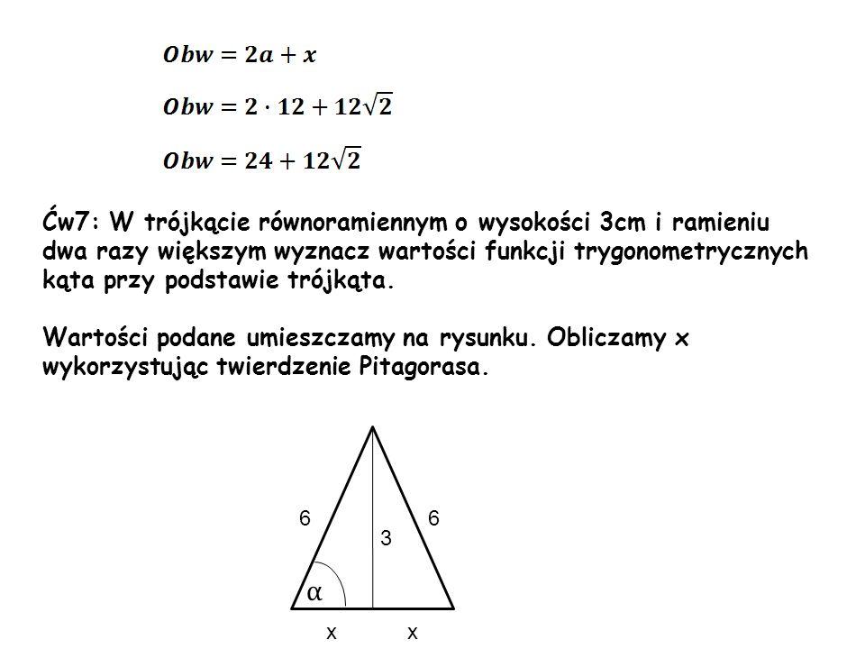 Ćw7: W trójkącie równoramiennym o wysokości 3cm i ramieniu dwa razy większym wyznacz wartości funkcji trygonometrycznych kąta przy podstawie trójkąta.