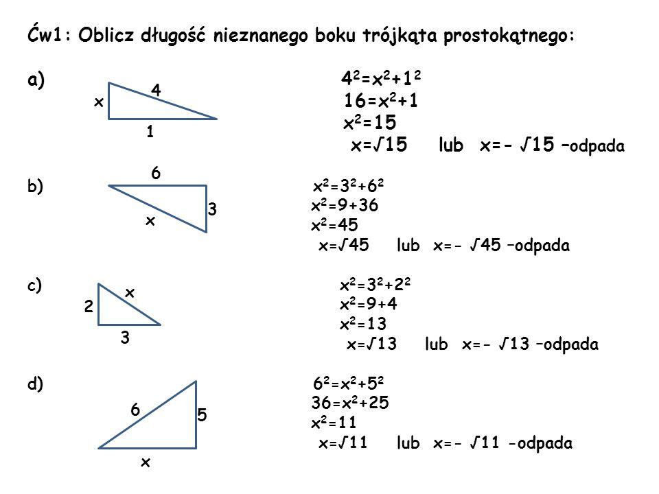 Ćw1: Oblicz długość nieznanego boku trójkąta prostokątnego: a) 4 2 =x 2 +1 2 16=x 2 +1 x 2 =15 x=15 lub x=- 15 – odpada b) x 2 =3 2 +6 2 x 2 =9+36 x 2
