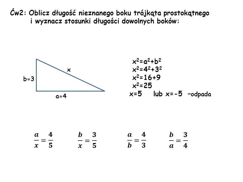 Ćw2: Oblicz długość nieznanego boku trójkąta prostokątnego i wyznacz stosunki długości dowolnych boków: x 2 =a 2 +b 2 x 2 =4 2 +3 2 x 2 =16+9 x 2 =25