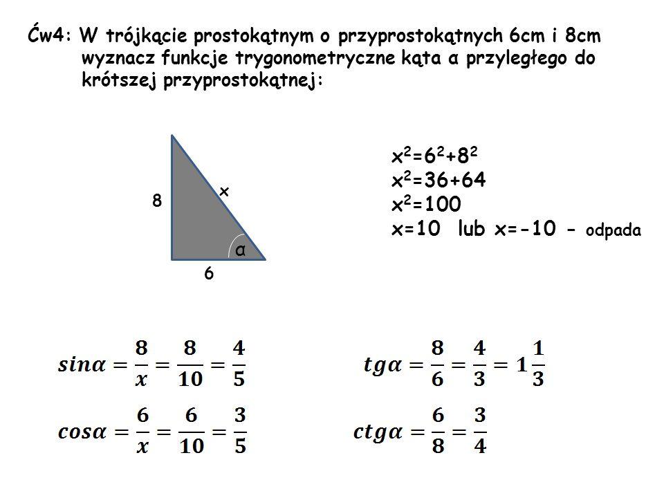Ćw4: W trójkącie prostokątnym o przyprostokątnych 6cm i 8cm wyznacz funkcje trygonometryczne kąta α przyległego do krótszej przyprostokątnej: 8 6 x α