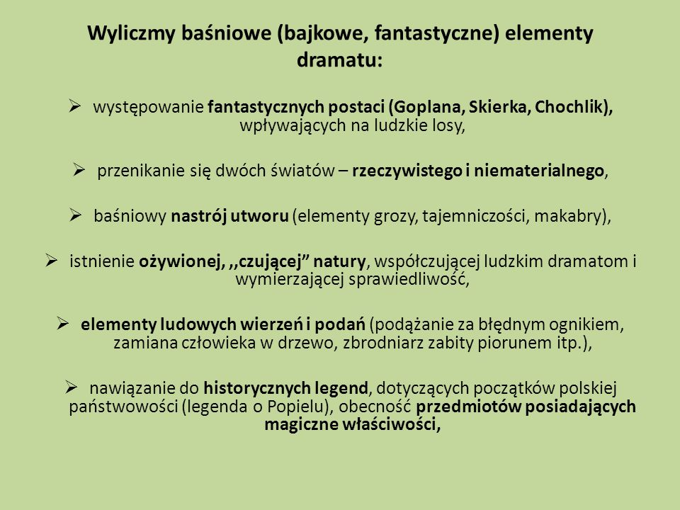 Wyliczmy baśniowe (bajkowe, fantastyczne) elementy dramatu: występowanie fantastycznych postaci (Goplana, Skierka, Chochlik), wpływających na ludzkie