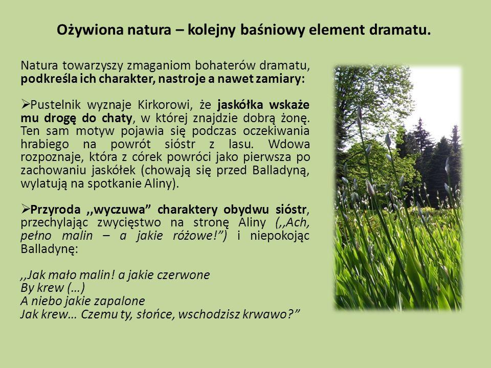 Ożywiona natura – kolejny baśniowy element dramatu. Natura towarzyszy zmaganiom bohaterów dramatu, podkreśla ich charakter, nastroje a nawet zamiary: