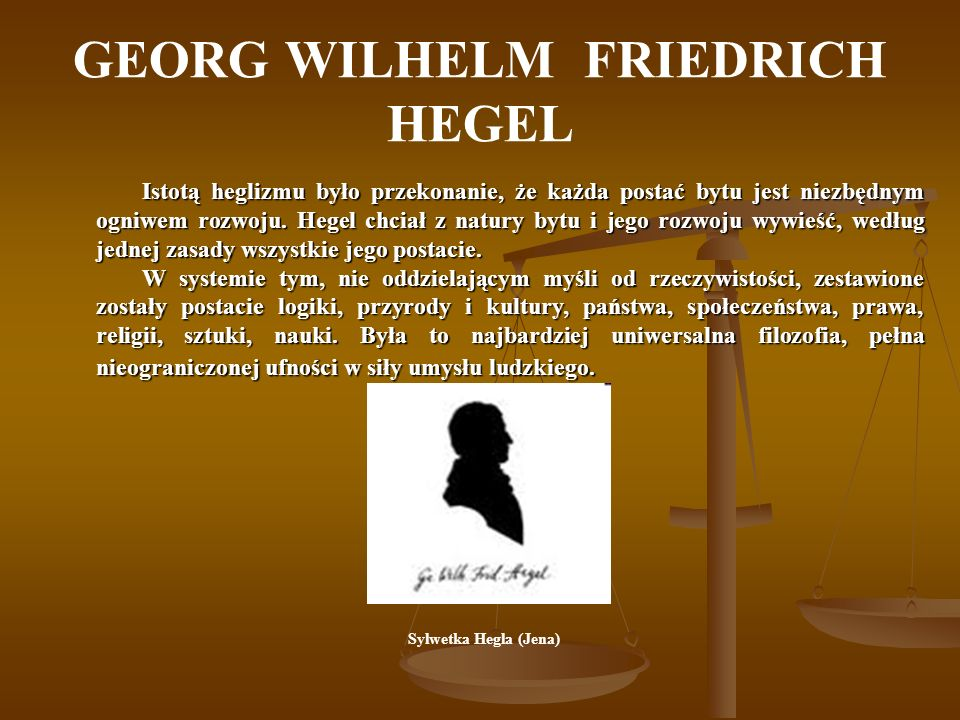 GEORG WILHELM FRIEDRICH HEGEL Istotą heglizmu było przekonanie, że każda postać bytu jest niezbędnym ogniwem rozwoju. Hegel chciał z natury bytu i jeg