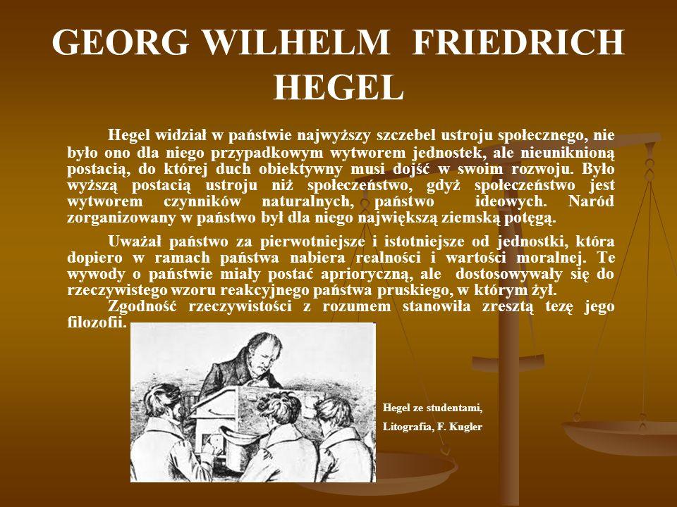 GEORG WILHELM FRIEDRICH HEGEL Hegel widział w państwie najwyższy szczebel ustroju społecznego, nie było ono dla niego przypadkowym wytworem jednostek,