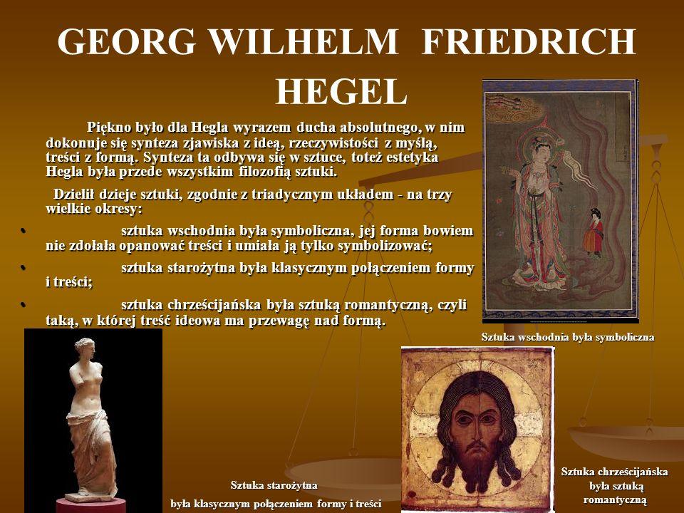 GEORG WILHELM FRIEDRICH HEGEL Tę historyczną konstrukcję uzupełniał przez inną, również troistą: w architekturze przeważa symboliczna,w architekturze przeważa symboliczna, w plastyce - klasyczna,w plastyce - klasyczna, w malarstwie i muzyce - romantyczna.w malarstwie i muzyce - romantyczna.