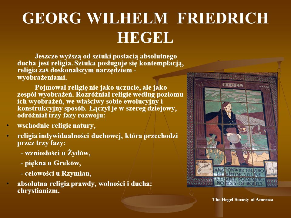 GEORG WILHELM FRIEDRICH HEGEL Filozofia poznaje przez pojęcia, to, co sztuka ogląda, a religia wyobraża, jest więc najwyższą postacią ducha.
